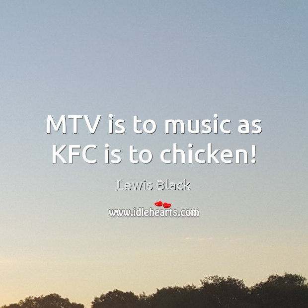 Image, MTV is to music as KFC is to chicken!