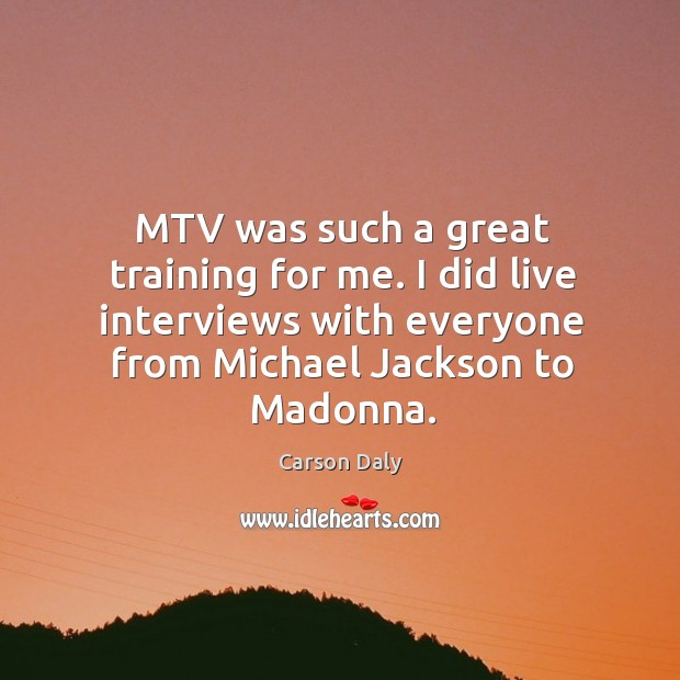 Mtv was such a great training for me. I did live interviews with everyone from michael jackson to madonna. Image