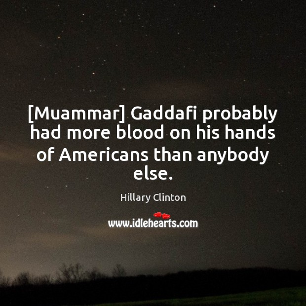 [Muammar] Gaddafi probably had more blood on his hands of Americans than anybody else. Image