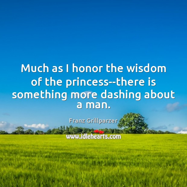 Much as I honor the wisdom of the princess–there is something more dashing about a man. Franz Grillparzer Picture Quote