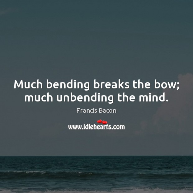 Much bending breaks the bow; much unbending the mind. Francis Bacon Picture Quote