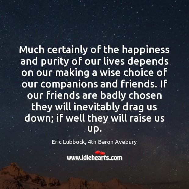 Image about Much certainly of the happiness and purity of our lives depends on
