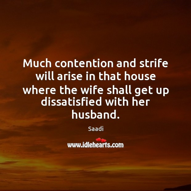 Much contention and strife will arise in that house where the wife Saadi Picture Quote