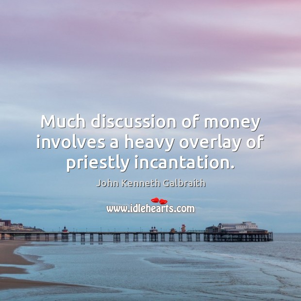 Much discussion of money involves a heavy overlay of priestly incantation. John Kenneth Galbraith Picture Quote