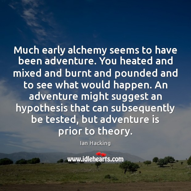 Much early alchemy seems to have been adventure. You heated and mixed Image