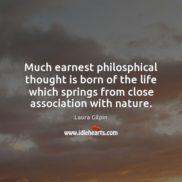 Much earnest philosphical thought is born of the life which springs from Laura Gilpin Picture Quote