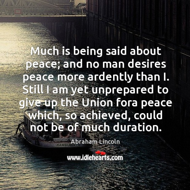Image, Much is being said about peace; and no man desires peace more