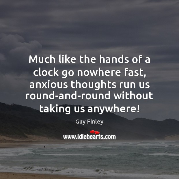 Much like the hands of a clock go nowhere fast, anxious thoughts Guy Finley Picture Quote