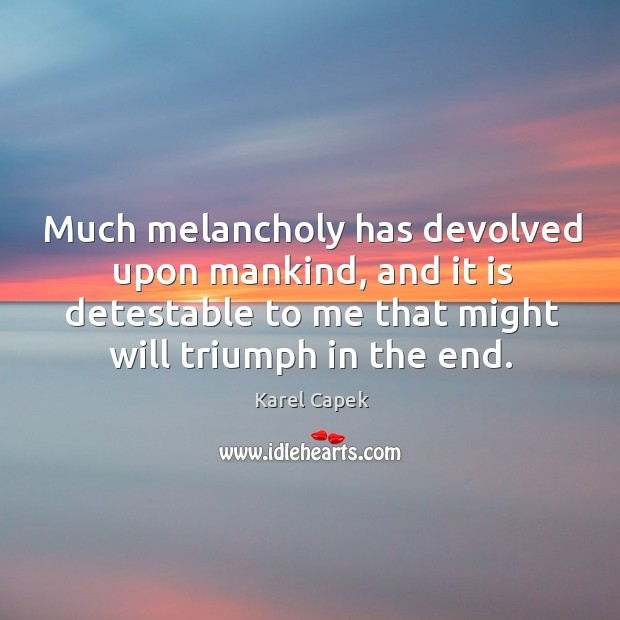 Much melancholy has devolved upon mankind, and it is detestable to me that might will triumph in the end. Karel Capek Picture Quote