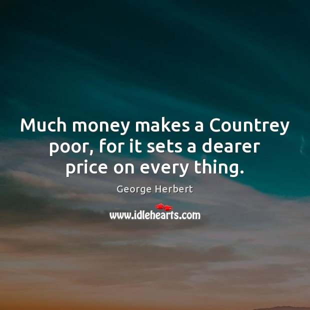 Image, Much money makes a Countrey poor, for it sets a dearer price on every thing.