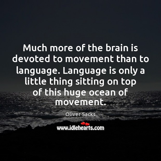 Much more of the brain is devoted to movement than to language. Oliver Sacks Picture Quote