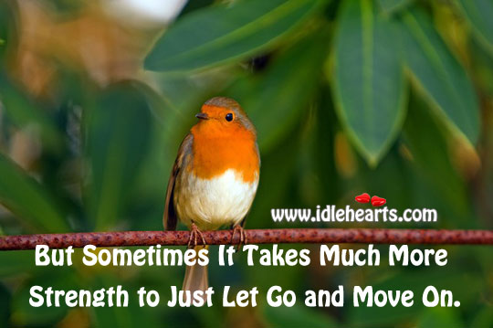 But Sometimes It Takes Much More Strength To Just Let Go And Move On.