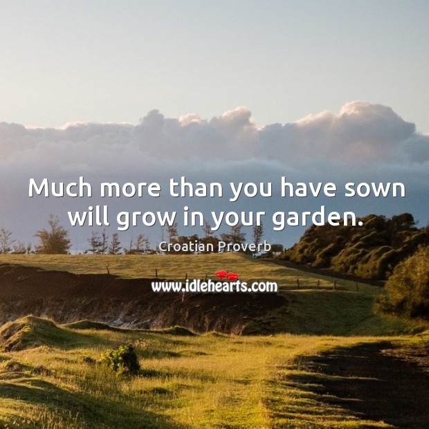 Much more than you have sown will grow in your garden. Croatian Proverbs Image