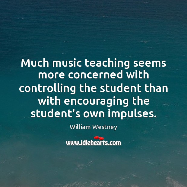 Much music teaching seems more concerned with controlling the student than with Image