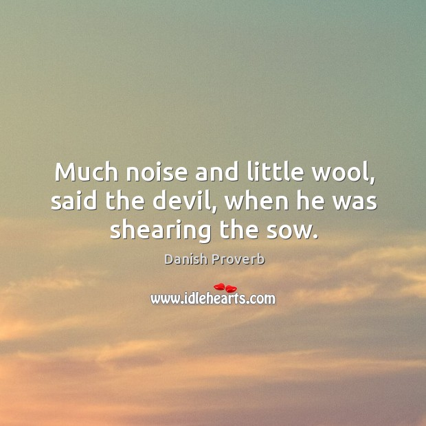Much noise and little wool, said the devil, when he was shearing the sow. Image