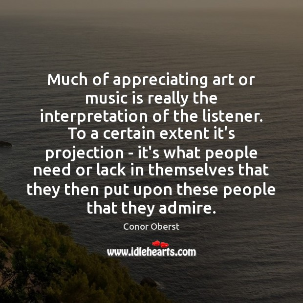 Much of appreciating art or music is really the interpretation of the Conor Oberst Picture Quote