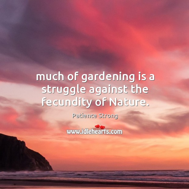 Much of gardening is a struggle against the fecundity of Nature. Patience Strong Picture Quote