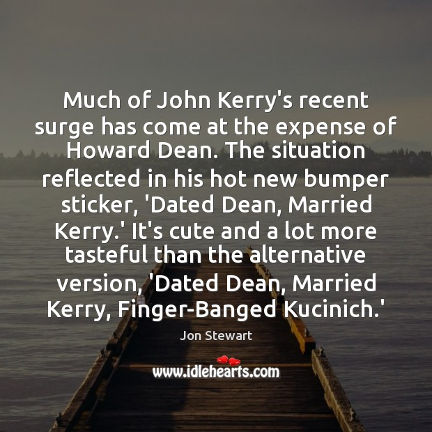 Much of John Kerry's recent surge has come at the expense of Jon Stewart Picture Quote