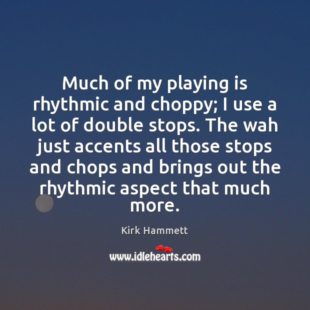 Image, Much of my playing is rhythmic and choppy; I use a lot