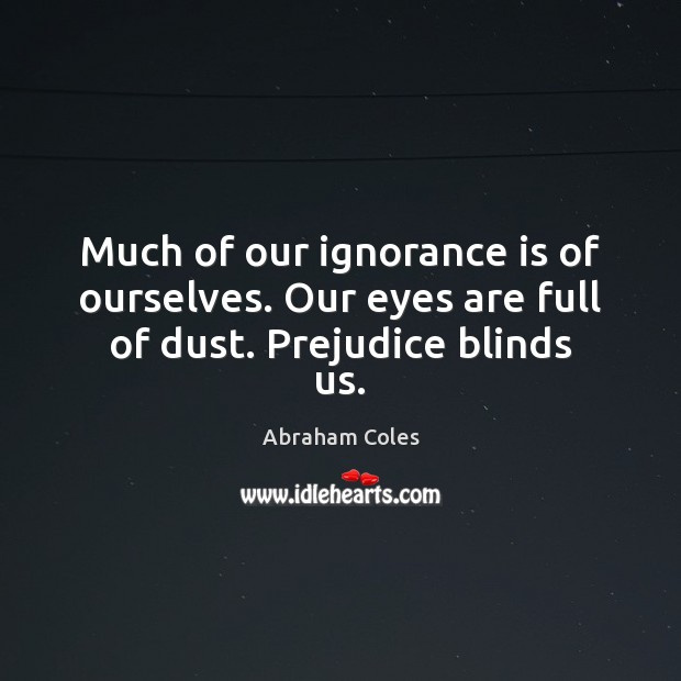 Much of our ignorance is of ourselves. Our eyes are full of dust. Prejudice blinds us. Ignorance Quotes Image