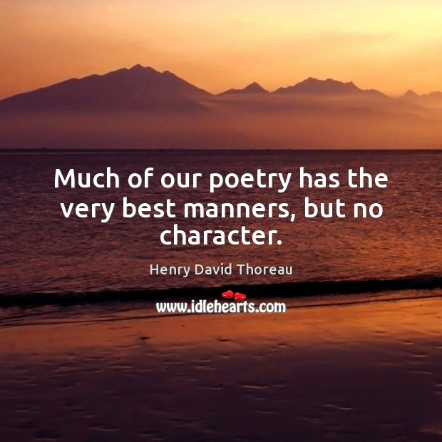 Much of our poetry has the very best manners, but no character. Image