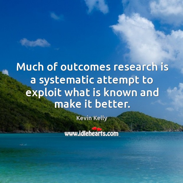 Much of outcomes research is a systematic attempt to exploit what is known and make it better. Kevin Kelly Picture Quote