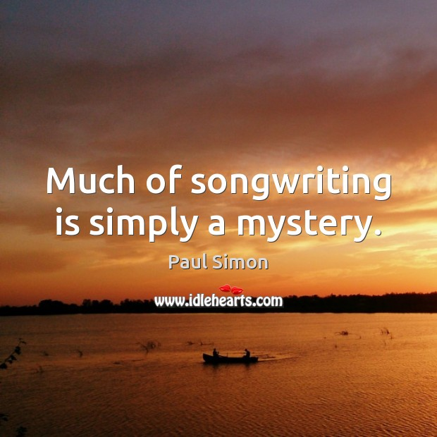 Much of songwriting is simply a mystery. Paul Simon Picture Quote