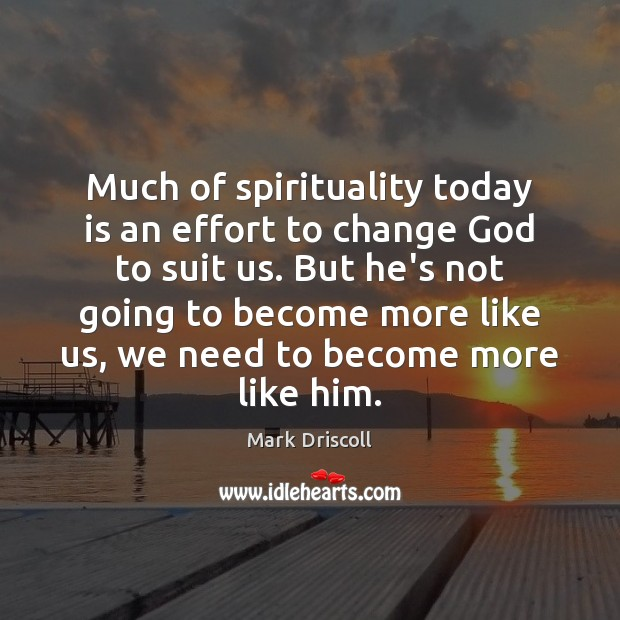 Much of spirituality today is an effort to change God to suit Mark Driscoll Picture Quote