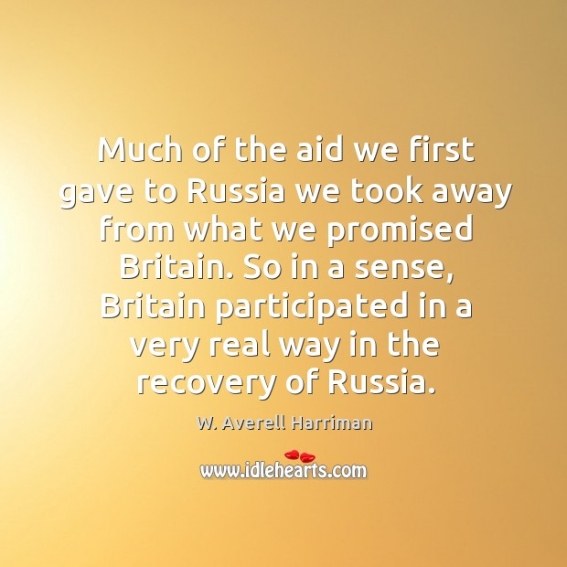 Much of the aid we first gave to russia we took away from what we promised britain. W. Averell Harriman Picture Quote
