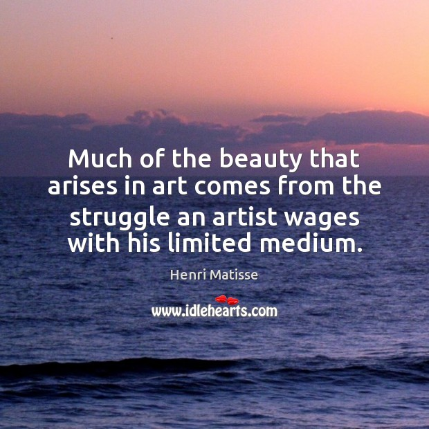Much of the beauty that arises in art comes from the struggle Henri Matisse Picture Quote