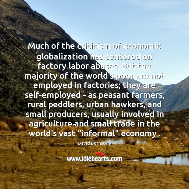 Much of the criticism of economic globalization has centered on factory labor David Bornstein Picture Quote