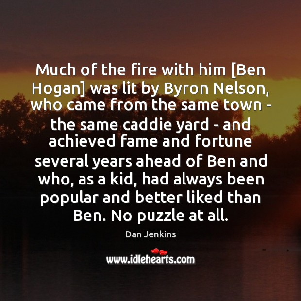 Much of the fire with him [Ben Hogan] was lit by Byron Dan Jenkins Picture Quote