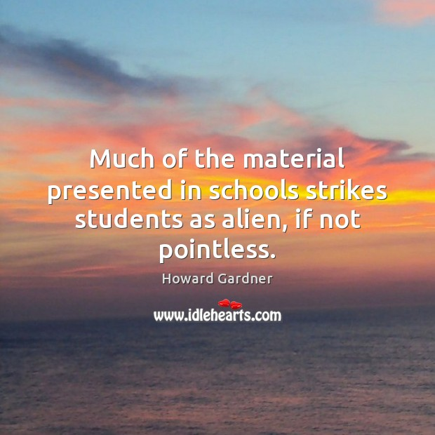 Much of the material presented in schools strikes students as alien, if not pointless. Howard Gardner Picture Quote