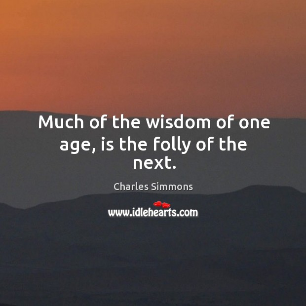 Much of the wisdom of one age, is the folly of the next. Image