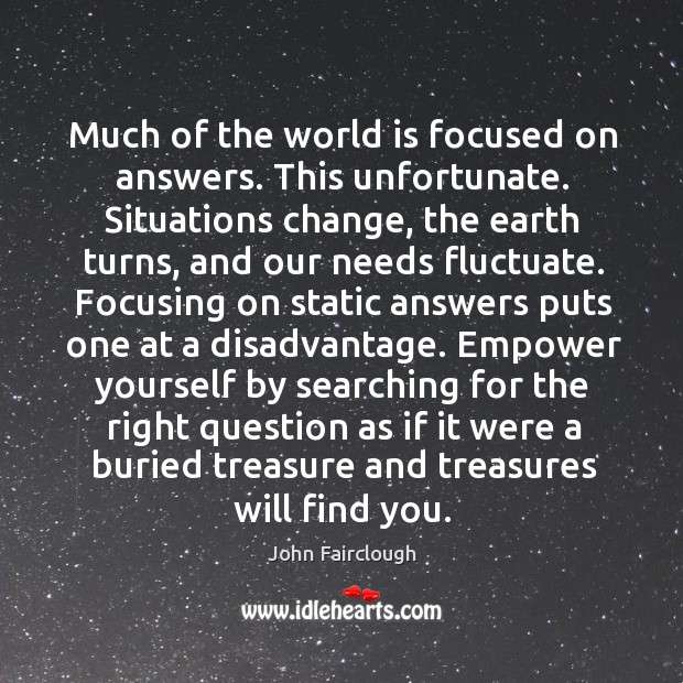 Much of the world is focused on answers. This unfortunate. Situations change, John Fairclough Picture Quote