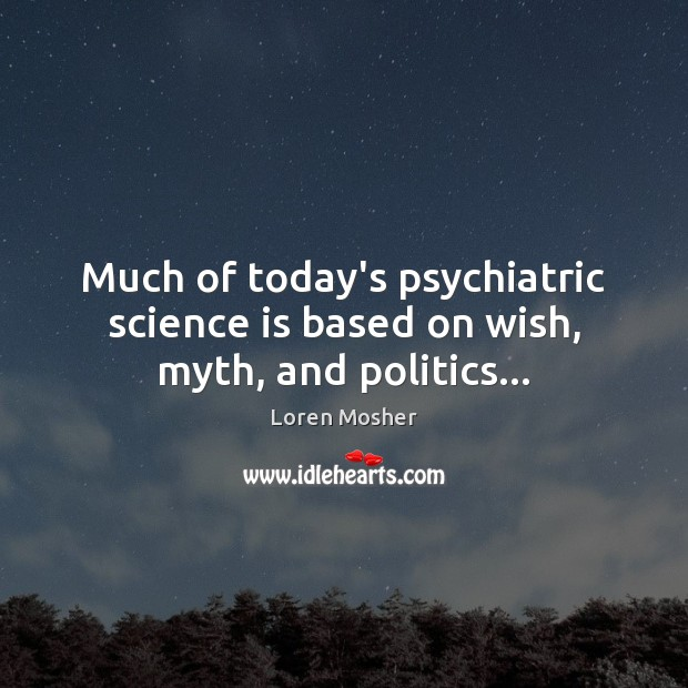 Much of today's psychiatric science is based on wish, myth, and politics… Image