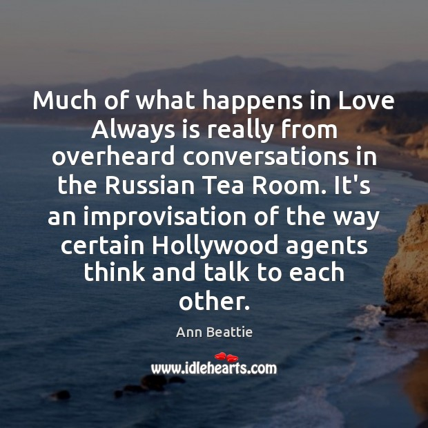 Much of what happens in Love Always is really from overheard conversations Ann Beattie Picture Quote