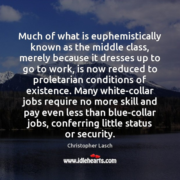 Much of what is euphemistically known as the middle class, merely because Christopher Lasch Picture Quote
