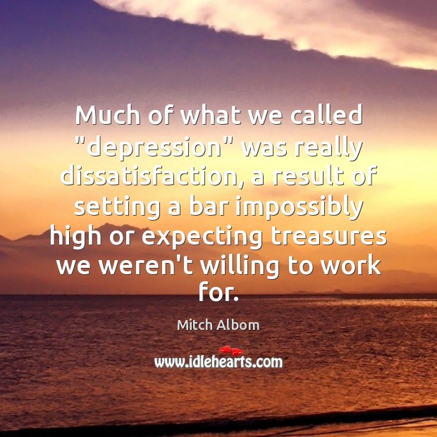 "Much of what we called ""depression"" was really dissatisfaction, a result of Mitch Albom Picture Quote"