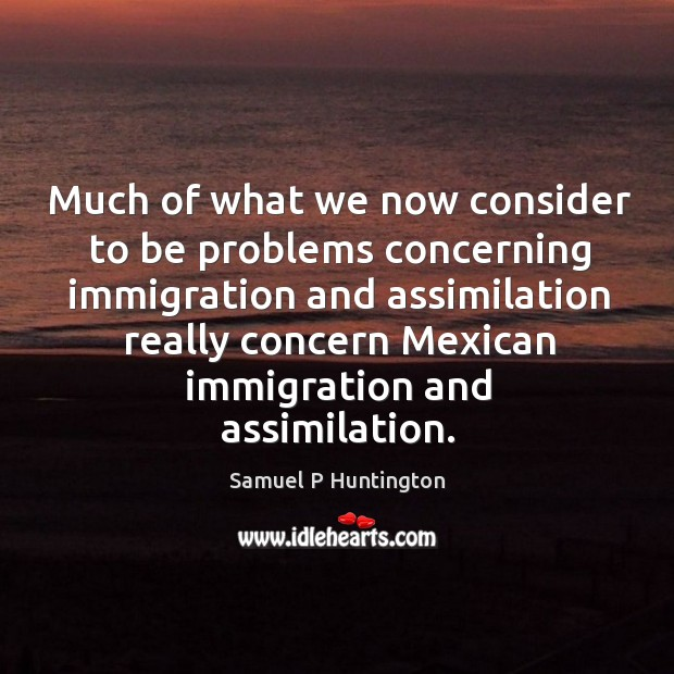 Much of what we now consider to be problems concerning immigration and assimilation really concern mexican immigration and assimilation. Samuel P Huntington Picture Quote
