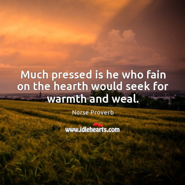 Much pressed is he who fain on the hearth would seek for warmth and weal. Norse Proverbs Image