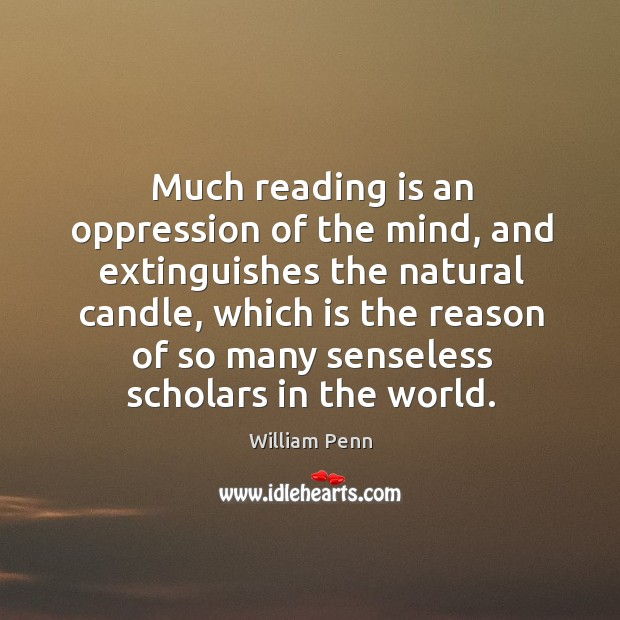 Much reading is an oppression of the mind, and extinguishes the natural candle William Penn Picture Quote