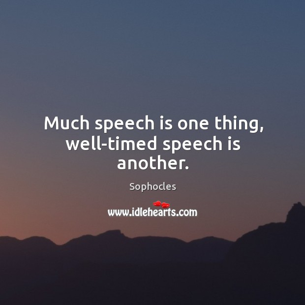 Image, Much speech is one thing, well-timed speech is another.