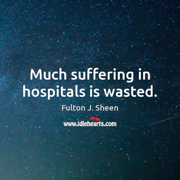 Much suffering in hospitals is wasted. Image