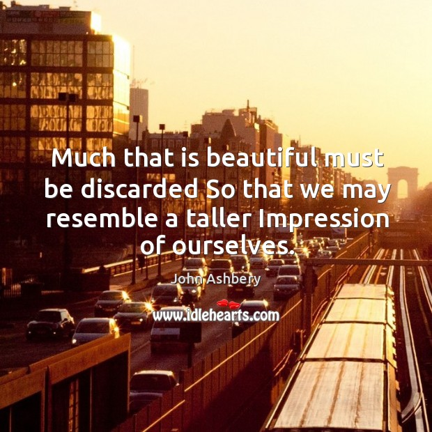 Much that is beautiful must be discarded So that we may resemble John Ashbery Picture Quote
