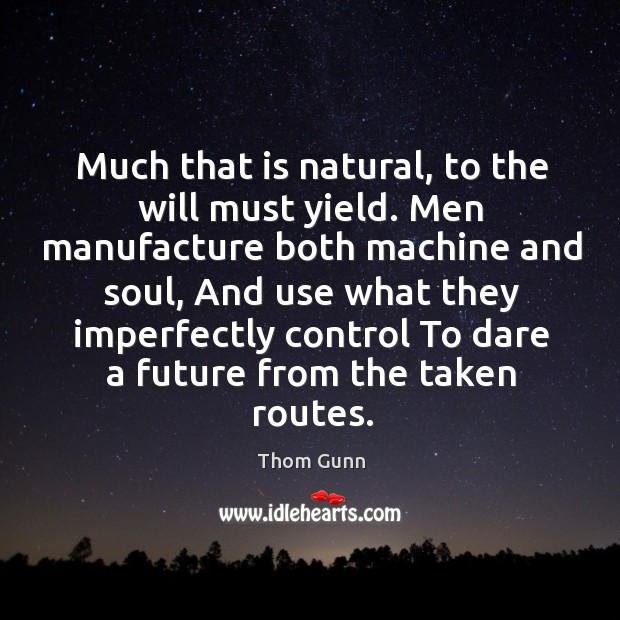 Much that is natural, to the will must yield. Men manufacture both Thom Gunn Picture Quote