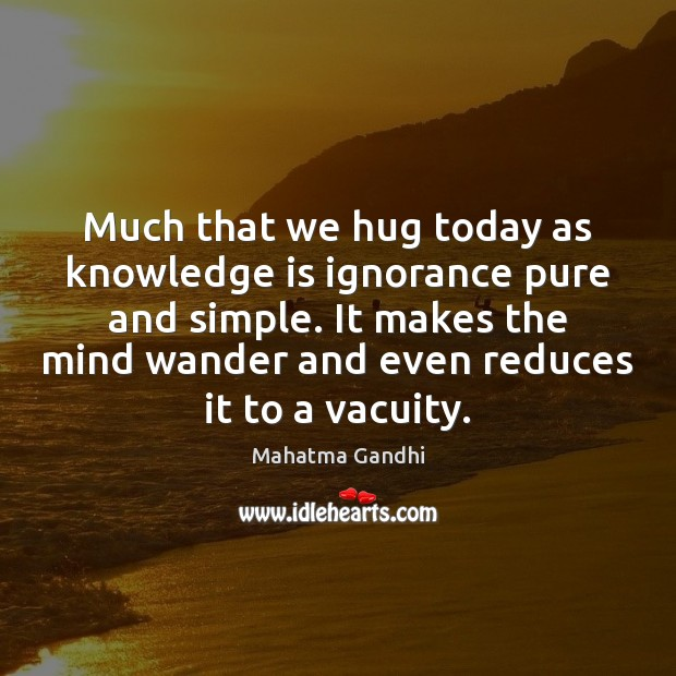 Image, Much that we hug today as knowledge is ignorance pure and simple.