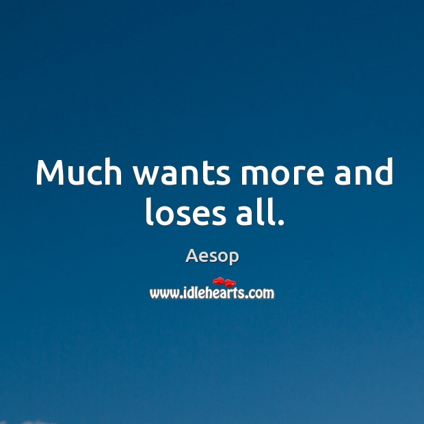 Much wants more and loses all. Image