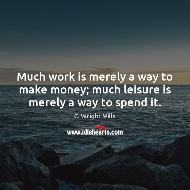 Much work is merely a way to make money; much leisure is merely a way to spend it. C. Wright Mills Picture Quote