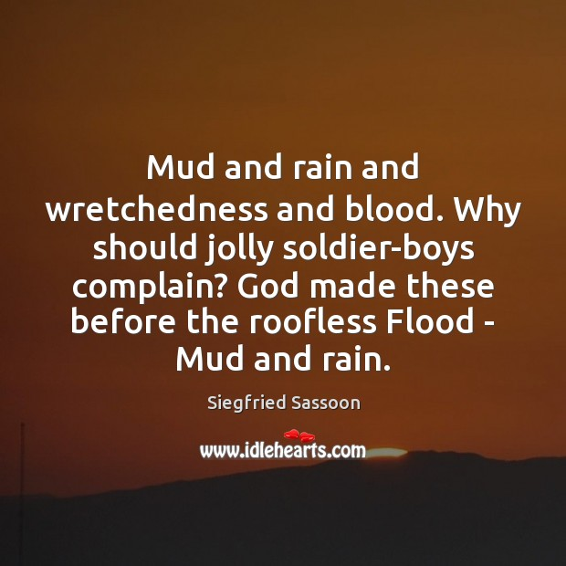 Mud and rain and wretchedness and blood. Why should jolly soldier-boys complain? Complain Quotes Image